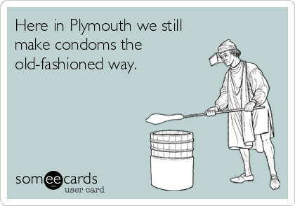 Here in Plymouth we still make condoms the old-fashioned way.