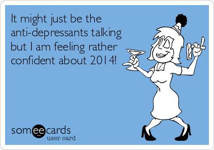 It might just be the anti-depressants talking but I am feeling rather confident about 2014!