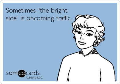 "Sometimes ""the bright side"" is oncoming traffic."