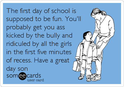 The first day of school is supposed to be fun. You'll probably get you ass kicked by the bully and ridiculed by all the girls in the first five minutes of recess. Have a great day son