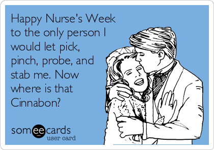 Happy Nurse's Week to the only person I would let pick, pinch, probe, and stab me. Now where is that Cinnabon?