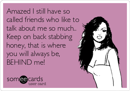 Amazed I still have so called friends who like to talk about me so much..  Keep on back stabbing honey, that is where you will always be,  BEHIND me!
