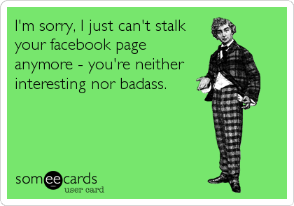 I'm sorry, I just can't stalk your facebook page anymore - you're neither interesting nor badass.