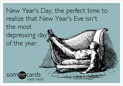 New Year's Day, the perfect time to realize that New Year's Eve isn't the most depressing day of the year.