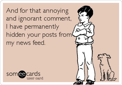 And for that annoying and ignorant comment, I have permanently hidden your posts from my news feed.