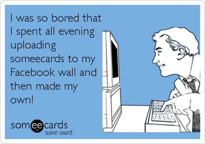 I was so bored that I spent all evening  uploading someecards to my  Facebook wall and  then made my own!