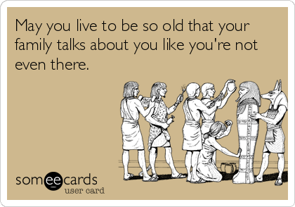 May you live to be so old that your family talks about you like you're not even there.