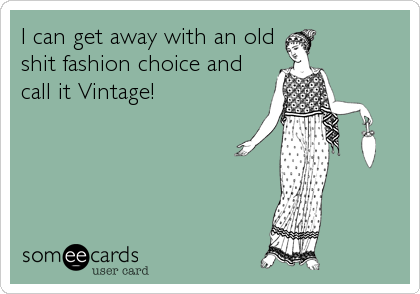 I can get away with an old shit fashion choice and call it Vintage!