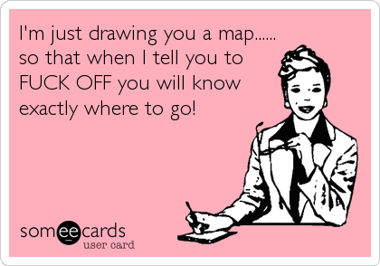 I'm just drawing you a map...... so that when I tell you to  FUCK OFF you will know  exactly where to go!