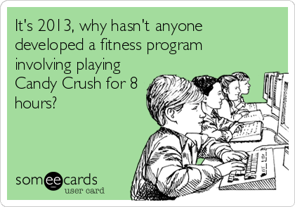 It's 2013, why hasn't anyone developed a fitness program involving playing Candy Crush for 8 hours?