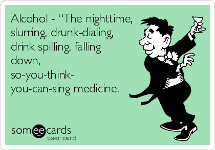 "Alcohol - ""The nighttime, slurring, drunk-dialing, drink spilling, falling down, so-you-think- you-can-sing medicine."