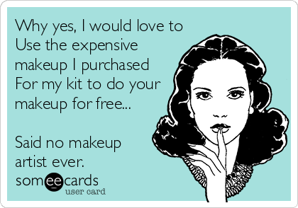 Why yes, I would love to Use the expensive makeup I purchased For my kit to do your makeup for free...  Said no makeup artist ever.