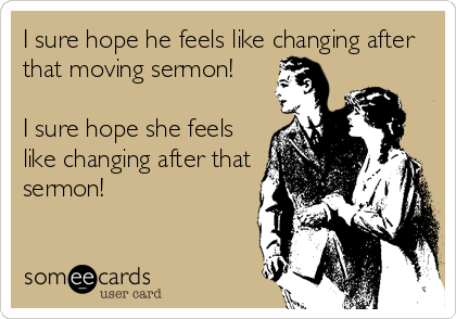 I sure hope he feels like changing after that moving sermon!  I sure hope she feels like changing after that sermon!