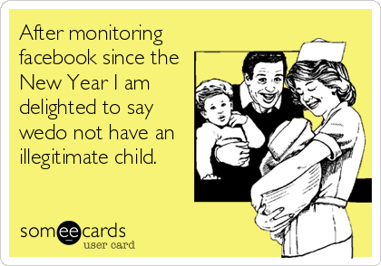After monitoring facebook since the New Year I am delighted to say wedo not have an illegitimate child.