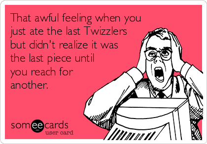 That awful feeling when you just ate the last Twizzlers but didn't realize it was the last piece until you reach for another.