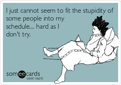 I just cannot seem to fit the stupidity of some people into my schedule.... hard as I don't try.