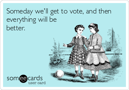 Someday we'll get to vote, and then everything will be better.
