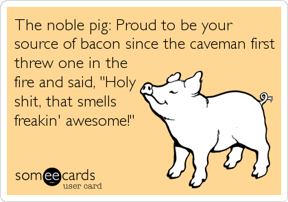 "The noble pig: Proud to be your source of bacon since the caveman first threw one in the fire and said, ""Holy shit, that smells freakin' awe"