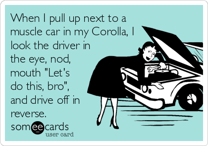 "When I pull up next to a muscle car in my Corolla, I look the driver in the eye, nod, mouth ""Let's do this, bro"", and drive off in reverse."