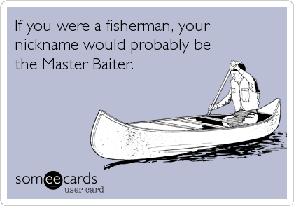 If you were a fisherman, your  nickname would probably be the Master Baiter.