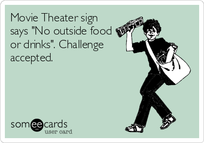 """Movie Theater sign says """"No outside food or drinks"""". Challenge accepted."""