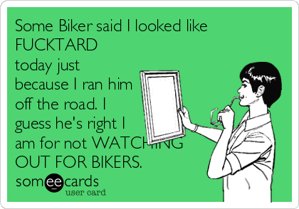 Some Biker said I looked like FUCKTARD today just because I ran him off the road. I guess he's right I am for not WATCHING OUT FOR BIKERS.