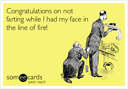 Congratulations on not farting while I had my face in the line of fire!