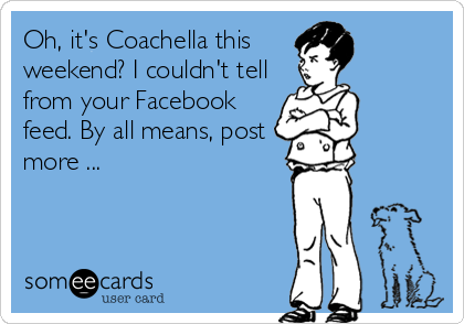 Oh, it's Coachella this weekend? I couldn't tell from your Facebook feed. By all means, post more ...