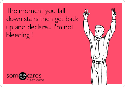 """The moment you fall down stairs then get back up and declare...""""I'm not bleeding""""!"""