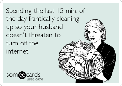 Spending the last 15 min. of the day frantically cleaning up so your husband  doesn't threaten to turn off the internet.