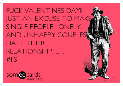 FUCK VALENTINES DAY!!!!                JUST AN EXCUSE TO MAKE             SINGLE PEOPLE LONELY,