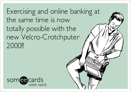 Exercising and online banking at the same time is now totally possible with the new Velcro-Crotchputer 2000!!