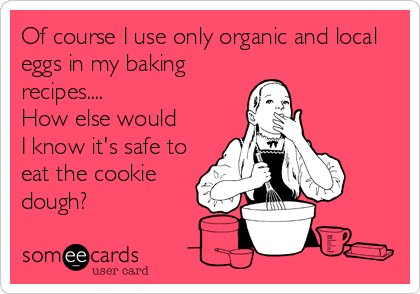 Of course I use only organic and local eggs in my baking recipes....  How else would I know it's safe to eat the cookie dough?
