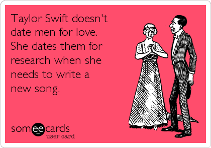 Taylor Swift doesn't date men for love. She dates them for research when she needs to write a new song.