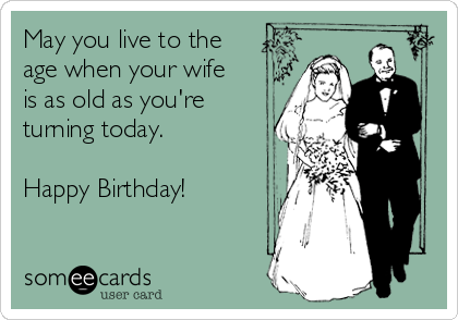 May you live to the  age when your wife is as old as you're  turning today.  Happy Birthday!