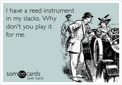 I have a reed instrument in my slacks. Why don't you play it for me.