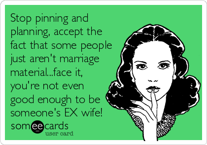 Stop pinning and planning, accept the fact that some people just aren't marriage material...face it, you're not even good enough to be someone's EX wife!