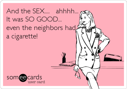 And the SEX....   ahhhh... It was SO GOOD... even the neighbors had a cigarette!