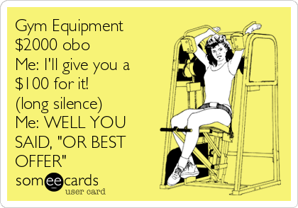 """Gym Equipment $2000 obo Me: I'll give you a $100 for it! (long silence) Me: WELL YOU SAID, """"OR BEST OFFER"""""""