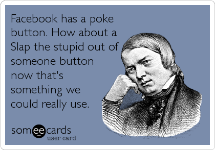 Facebook has a poke button. How about a Slap the stupid out of someone button now that's something we could really use.