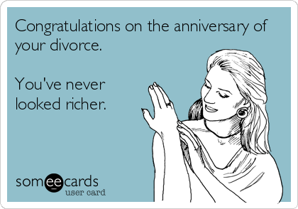 Congratulations on the anniversary of your divorce.   You've never looked richer.