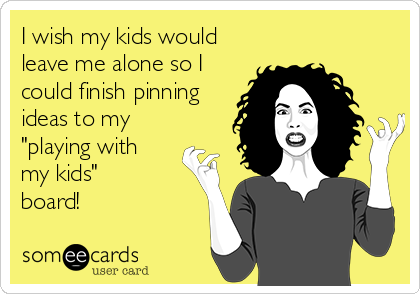 "I wish my kids would leave me alone so I could finish pinning ideas to my ""playing with  my kids"" board!"