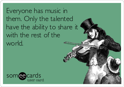 Everyone has music in them. Only the talented have the ability to share it with the rest of the world.