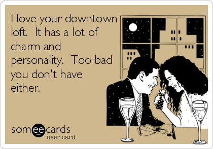 I love your downtown loft.  It has a lot of charm and personality.  Too bad you don't have either.