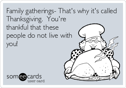 Family gatherings- That's why it's called Thanksgiving.  You're thankful that these people do not live with you!