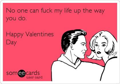No one can fuck my life up the way you do.  Happy Valentines Day