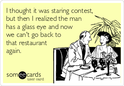 I thought it was staring contest, but then I realized the man has a glass eye and now we can't go back to that restaurant again.