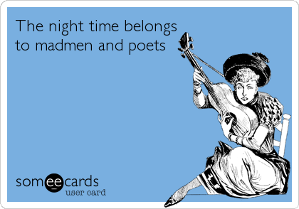 The night time belongs to madmen and poets