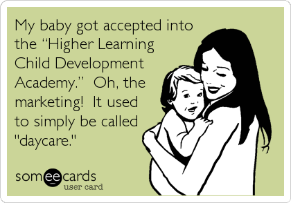 "My baby got accepted into the ""Higher Learning Child Development Academy.""  Oh, the marketing!  It used to simply be called """