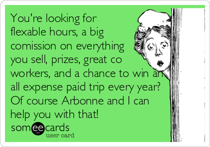 You're looking for flexable hours, a big comission on everything you sell, prizes, great co workers, and a chance to win an all expense paid trip every year? Of course Arbonne and I can help you with that!